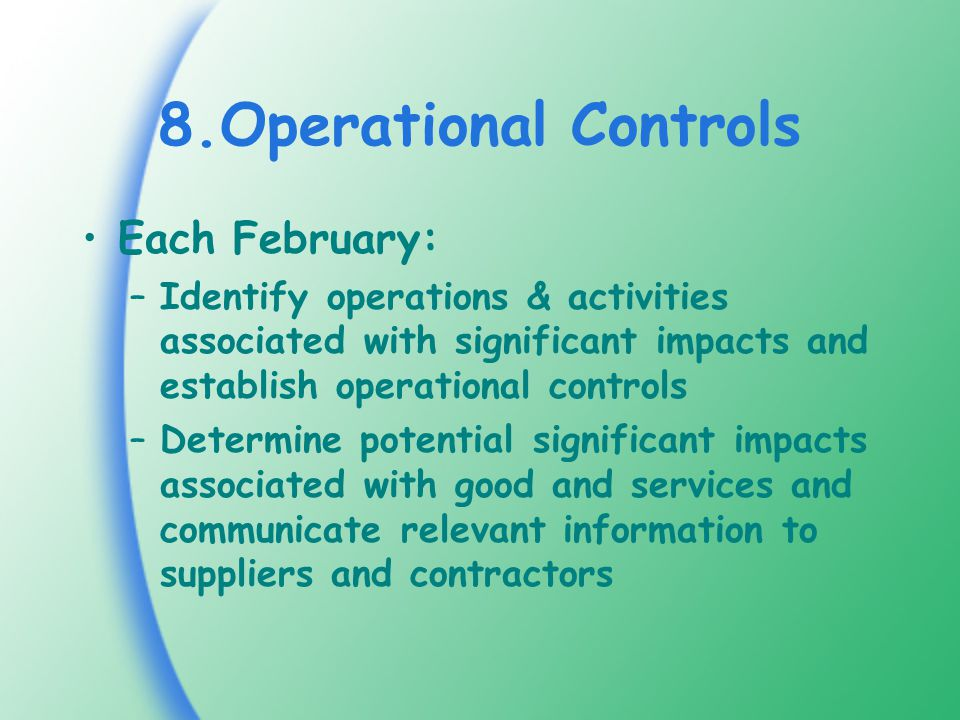 8.Operational Controls Each February: –Identify operations & activities associated with significant impacts and establish operational controls –Determine potential significant impacts associated with good and services and communicate relevant information to suppliers and contractors