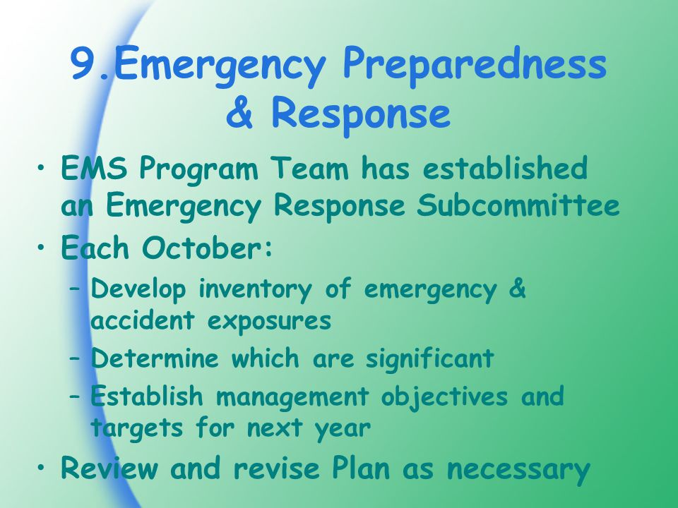 9.Emergency Preparedness & Response EMS Program Team has established an Emergency Response Subcommittee Each October: –Develop inventory of emergency & accident exposures –Determine which are significant –Establish management objectives and targets for next year Review and revise Plan as necessary