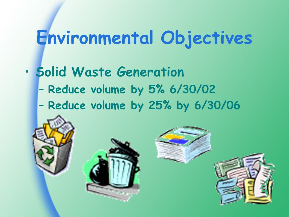 Environmental Objectives Solid Waste Generation –Reduce volume by 5% 6/30/02 –Reduce volume by 25% by 6/30/06