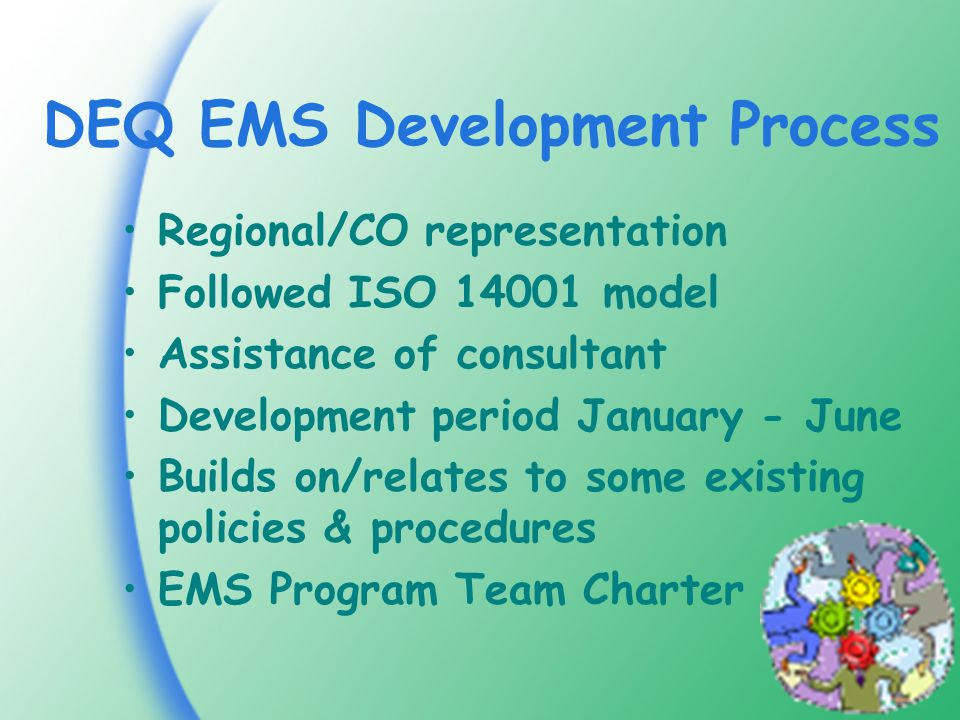 DEQ EMS Development Process Regional/CO representation Followed ISO model Assistance of consultant Development period January - June Builds on/relates to some existing policies & procedures EMS Program Team Charter