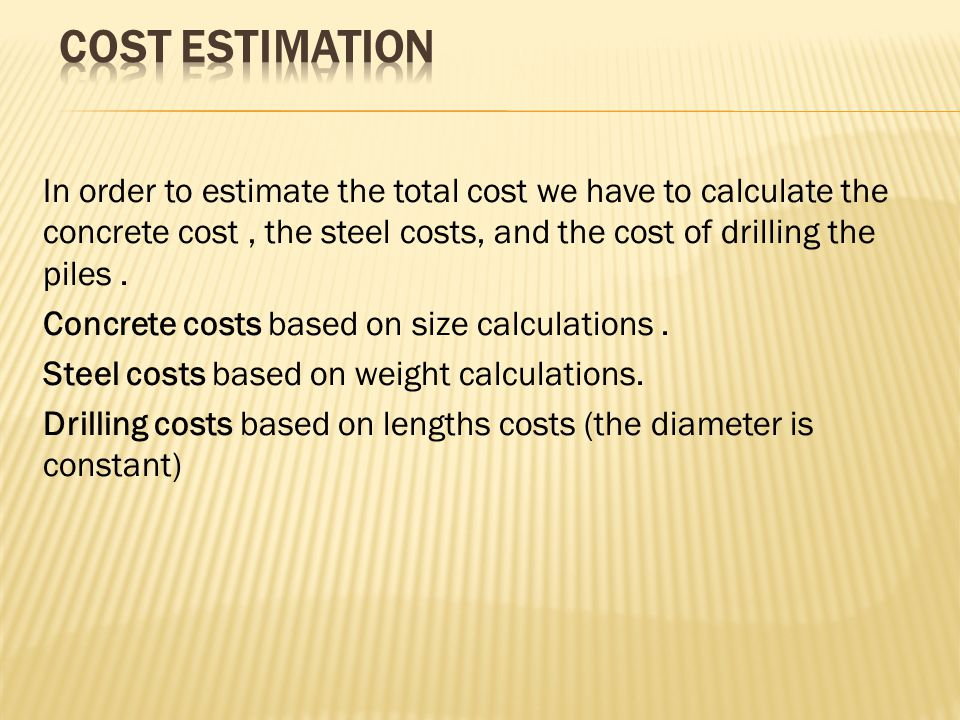 In order to estimate the total cost we have to calculate the concrete cost, the steel costs, and the cost of drilling the piles.