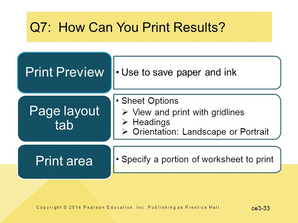 ce3-33 Use to save paper and ink Print Preview Sheet Options  View and print with gridlines  Headings  Orientation: Landscape or Portrait Page layout tab Specify a portion of worksheet to print Print area Q7: How Can You Print Results.