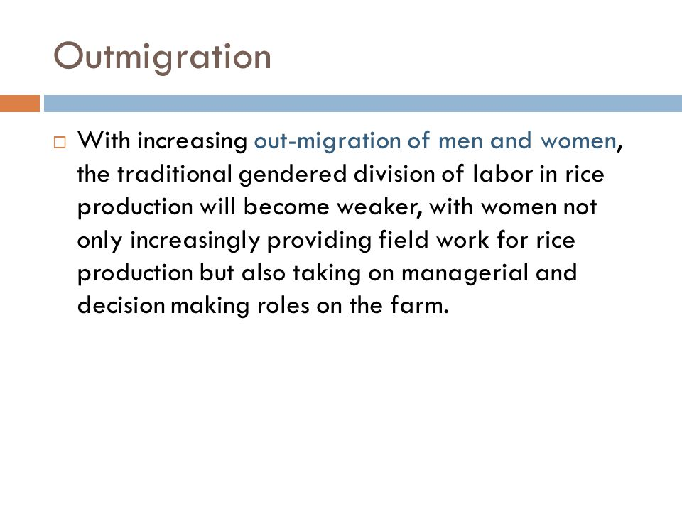Outmigration  With increasing out-migration of men and women, the traditional gendered division of labor in rice production will become weaker, with women not only increasingly providing field work for rice production but also taking on managerial and decision making roles on the farm.