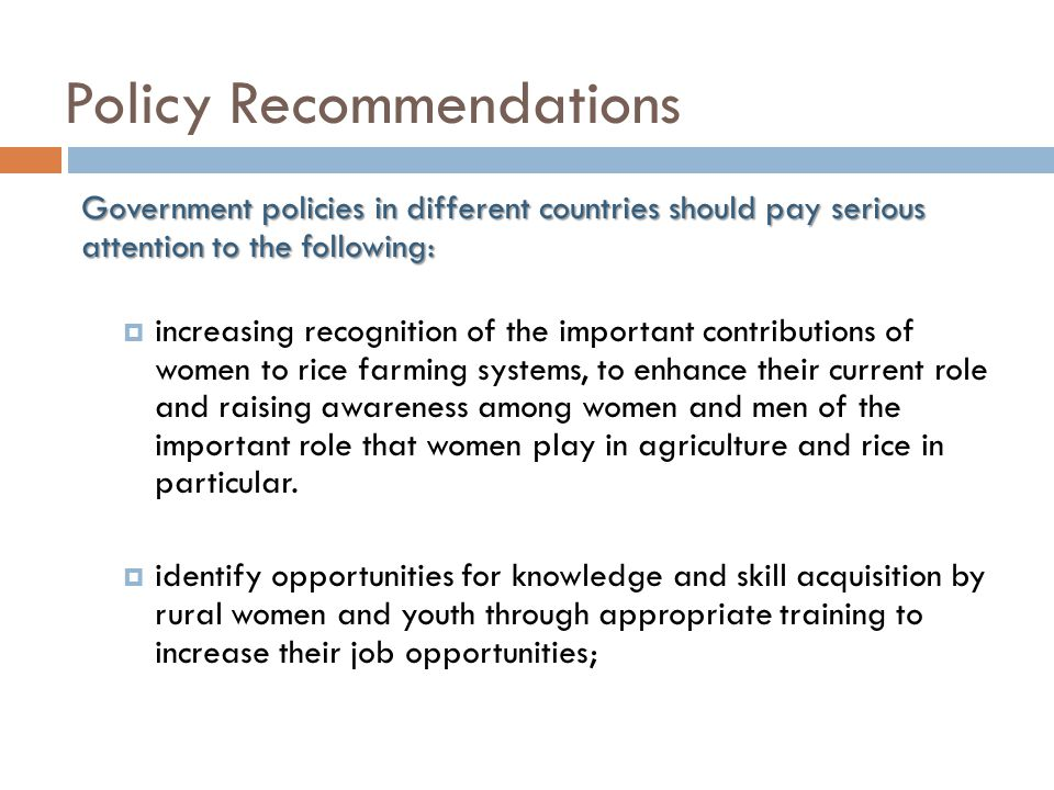 Policy Recommendations Government policies in different countries should pay serious attention to the following:  increasing recognition of the important contributions of women to rice farming systems, to enhance their current role and raising awareness among women and men of the important role that women play in agriculture and rice in particular.