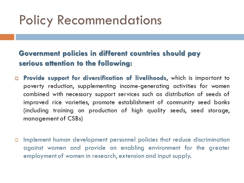 Policy Recommendations  Provide support for diversification of livelihoods  Provide support for diversification of livelihoods, which is important to poverty reduction, supplementing income-generating activities for women combined with necessary support services such as distribution of seeds of improved rice varieties, promote establishment of community seed banks (including training on production of high quality seeds, seed storage, management of CSBs)  Implement human development personnel policies that reduce discrimination against women and provide an enabling environment for the greater employment of women in research, extension and input supply.