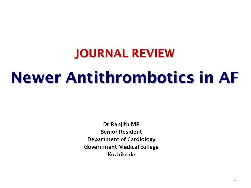 JOURNAL REVIEW Newer Antithrombotics in AF 1 Dr Ranjith MP Senior Resident Department of Cardiology Government Medical college Kozhikode