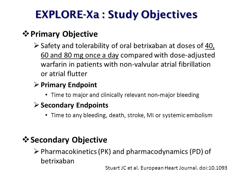 EXPLORE-Xa : Study Objectives  Primary Objective  Safety and tolerability of oral betrixaban at doses of 40, 60 and 80 mg once a day compared with dose-adjusted warfarin in patients with non-valvular atrial fibrillation or atrial flutter  Primary Endpoint Time to major and clinically relevant non-major bleeding  Secondary Endpoints Time to any bleeding, death, stroke, MI or systemic embolism  Secondary Objective  Pharmacokinetics (PK) and pharmacodynamics (PD) of betrixaban Stuart JC et al.