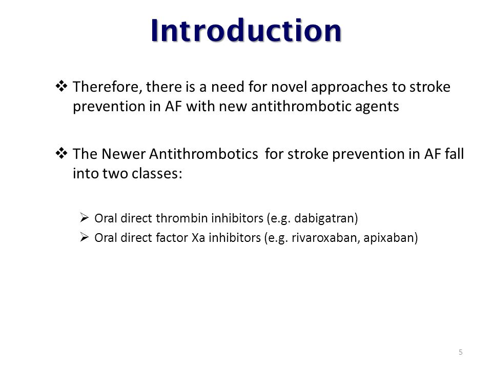 Introduction  Therefore, there is a need for novel approaches to stroke prevention in AF with new antithrombotic agents  The Newer Antithrombotics for stroke prevention in AF fall into two classes:  Oral direct thrombin inhibitors (e.g.