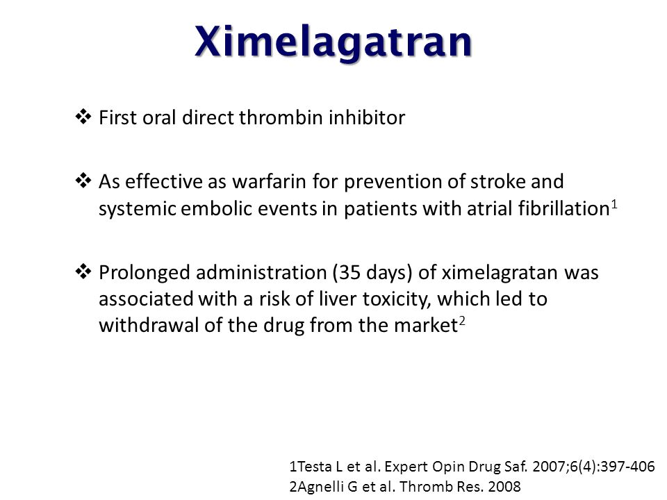 Ximelagatran  First oral direct thrombin inhibitor  As effective as warfarin for prevention of stroke and systemic embolic events in patients with atrial fibrillation 1  Prolonged administration (35 days) of ximelagratan was associated with a risk of liver toxicity, which led to withdrawal of the drug from the market 2 1Testa L et al.