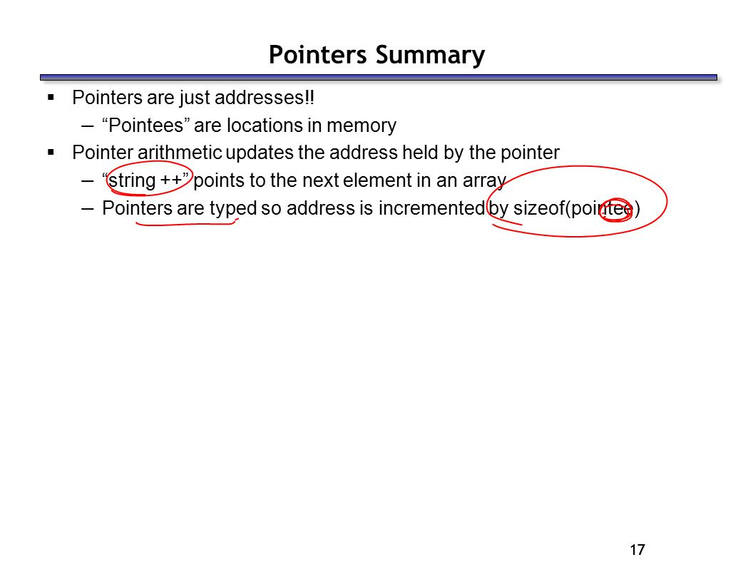 17 Pointers Summary  Pointers are just addresses!.