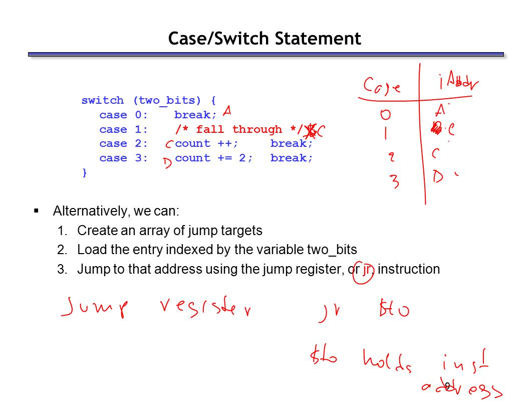 9 Case/Switch Statement switch (two_bits) { case 0: break; case 1: /* fall through */ case 2:count ++; break; case 3: count += 2; break; }  Alternatively, we can: 1.