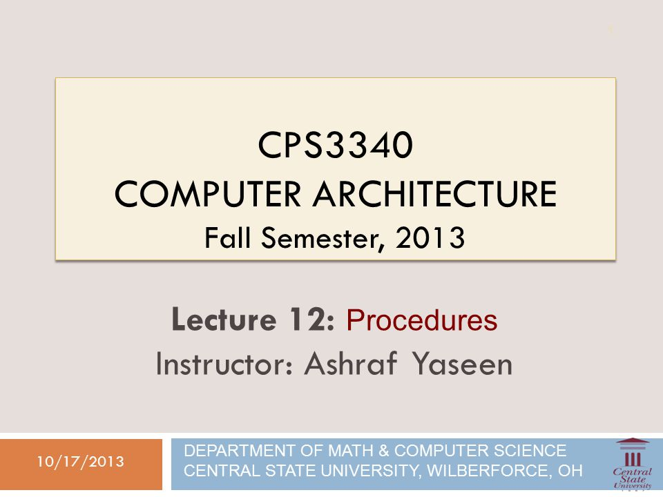 CPS3340 COMPUTER ARCHITECTURE Fall Semester, /17/2013 Lecture 12: Procedures Instructor: Ashraf Yaseen DEPARTMENT OF MATH & COMPUTER SCIENCE CENTRAL STATE UNIVERSITY, WILBERFORCE, OH 1