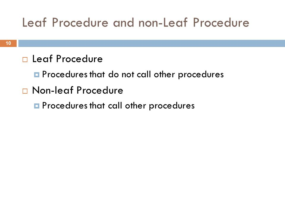 Leaf Procedure and non-Leaf Procedure  Leaf Procedure  Procedures that do not call other procedures  Non-leaf Procedure  Procedures that call other procedures 10