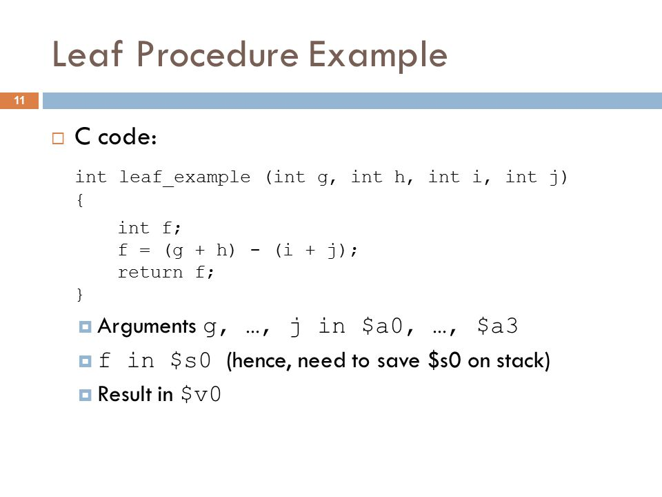 Leaf Procedure Example  C code: int leaf_example (int g, int h, int i, int j) { int f; f = (g + h) - (i + j); return f; }  Arguments g, …, j in $a0, …, $a3  f in $s0 (hence, need to save $s0 on stack)  Result in $v0 11