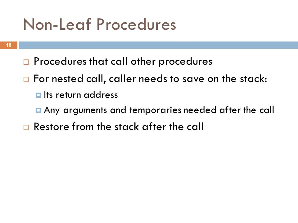 Non-Leaf Procedures  Procedures that call other procedures  For nested call, caller needs to save on the stack:  Its return address  Any arguments and temporaries needed after the call  Restore from the stack after the call 16