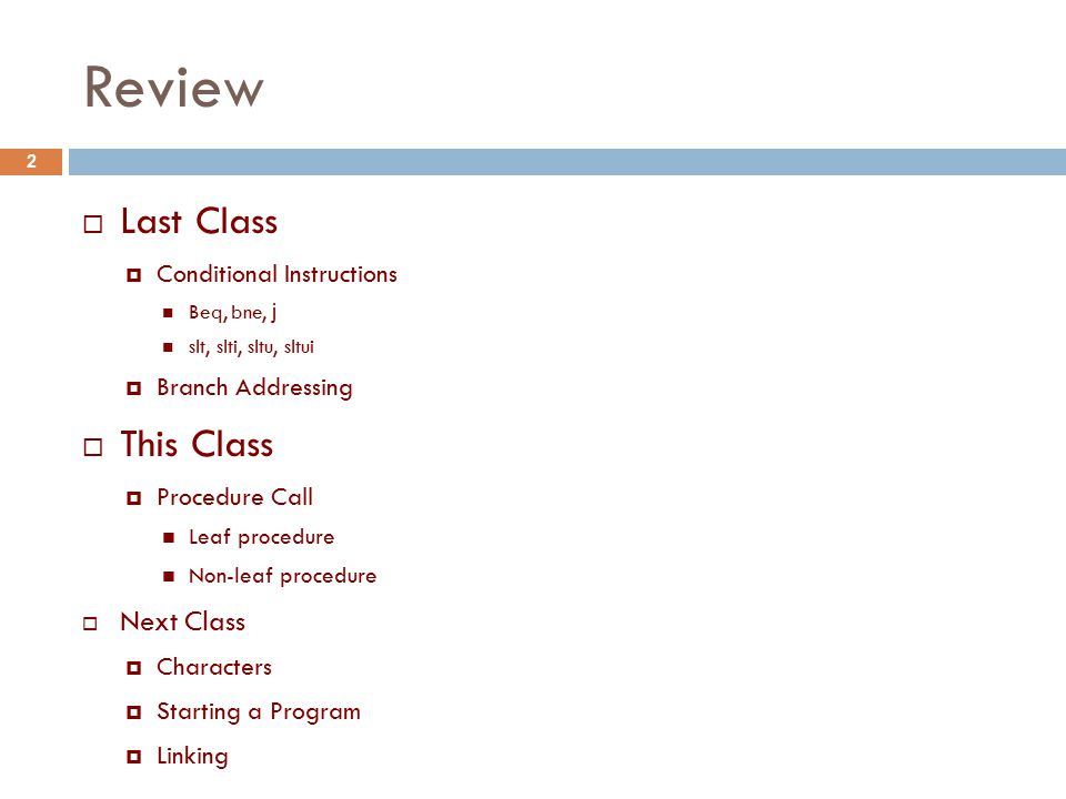 Review  Last Class  Conditional Instructions Beq, bne, j slt, slti, sltu, sltui  Branch Addressing  This Class  Procedure Call Leaf procedure Non-leaf procedure  Next Class  Characters  Starting a Program  Linking 2
