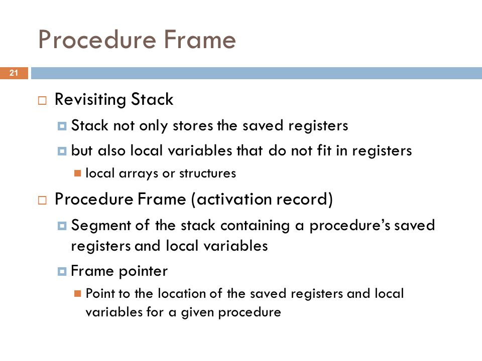 Procedure Frame  Revisiting Stack  Stack not only stores the saved registers  but also local variables that do not fit in registers local arrays or structures  Procedure Frame (activation record)  Segment of the stack containing a procedure's saved registers and local variables  Frame pointer Point to the location of the saved registers and local variables for a given procedure 21