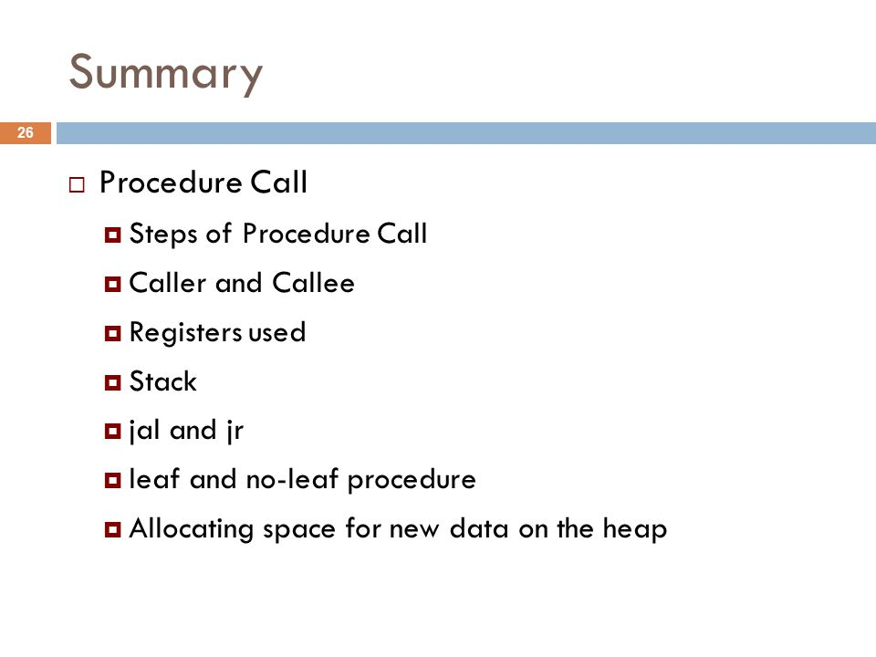 Summary  Procedure Call  Steps of Procedure Call  Caller and Callee  Registers used  Stack  jal and jr  leaf and no-leaf procedure  Allocating space for new data on the heap 26