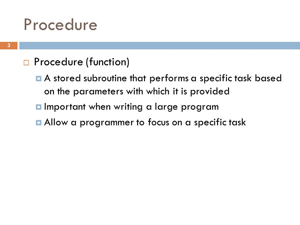 Procedure  Procedure (function)  A stored subroutine that performs a specific task based on the parameters with which it is provided  Important when writing a large program  Allow a programmer to focus on a specific task 3