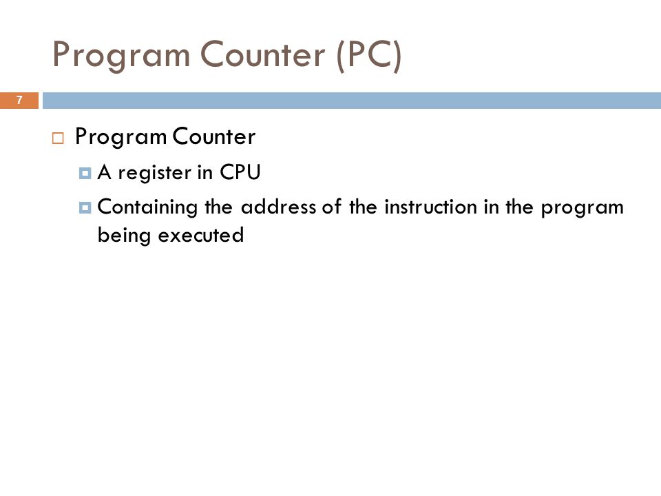 Program Counter (PC)  Program Counter  A register in CPU  Containing the address of the instruction in the program being executed 7
