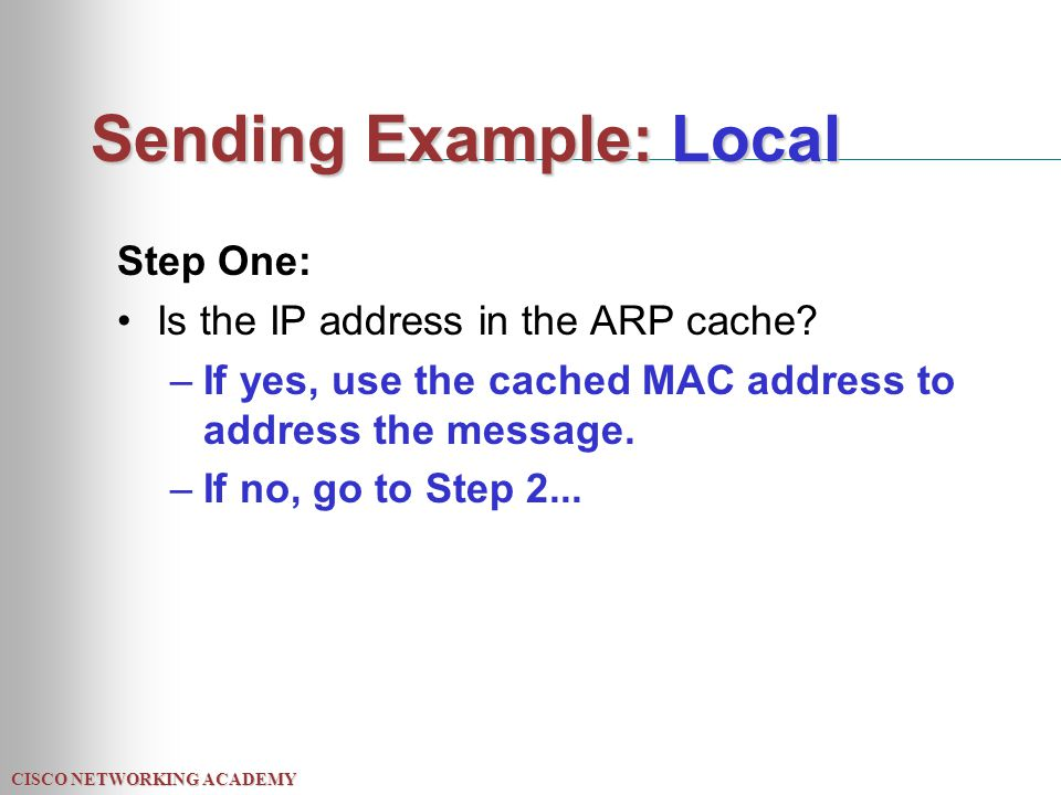 CISCO NETWORKING ACADEMY Sending Example: Local Step One: Is the IP address in the ARP cache.