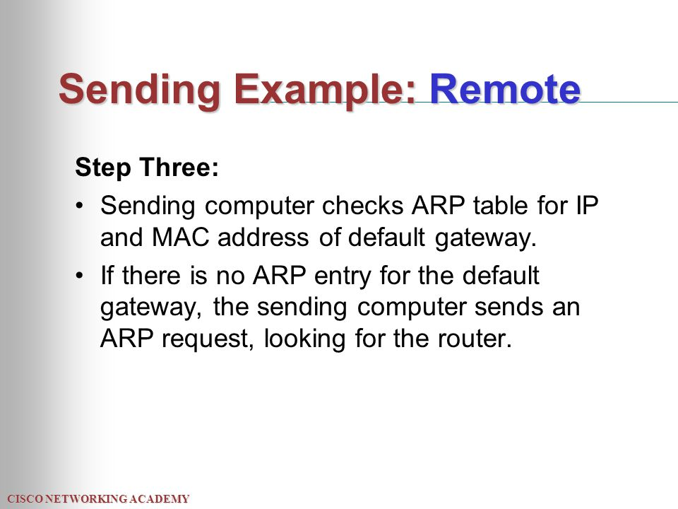CISCO NETWORKING ACADEMY Sending Example: Remote Step Three: Sending computer checks ARP table for IP and MAC address of default gateway.