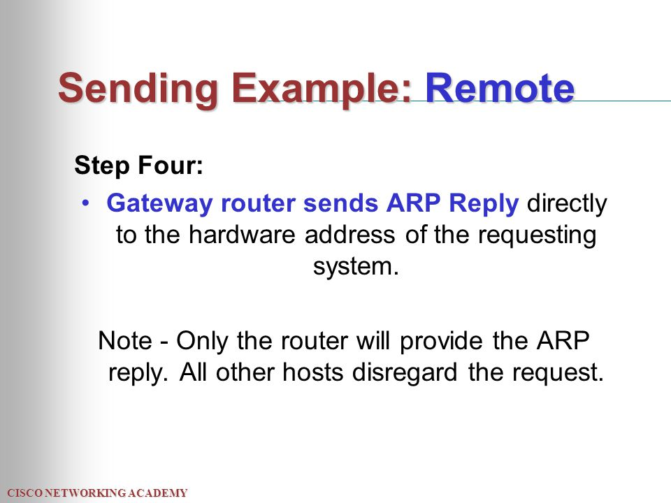 CISCO NETWORKING ACADEMY Sending Example: Remote Step Four: Gateway router sends ARP Reply directly to the hardware address of the requesting system.