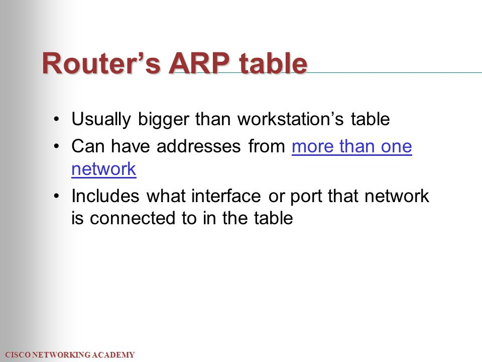 CISCO NETWORKING ACADEMY Router's ARP table Usually bigger than workstation's table Can have addresses from more than one network Includes what interface or port that network is connected to in the table