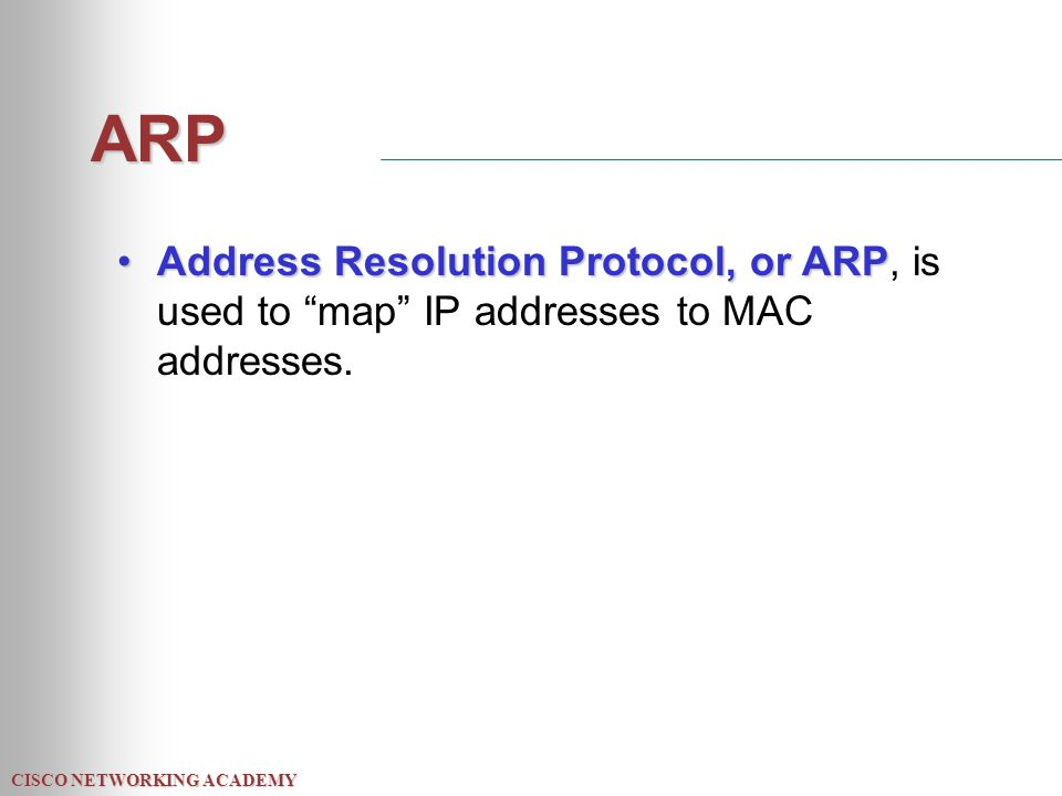CISCO NETWORKING ACADEMY ARP Address Resolution Protocol, or ARPAddress Resolution Protocol, or ARP, is used to map IP addresses to MAC addresses.