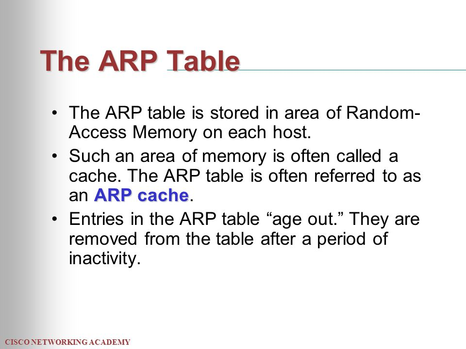 CISCO NETWORKING ACADEMY The ARP Table The ARP table is stored in area of Random- Access Memory on each host.