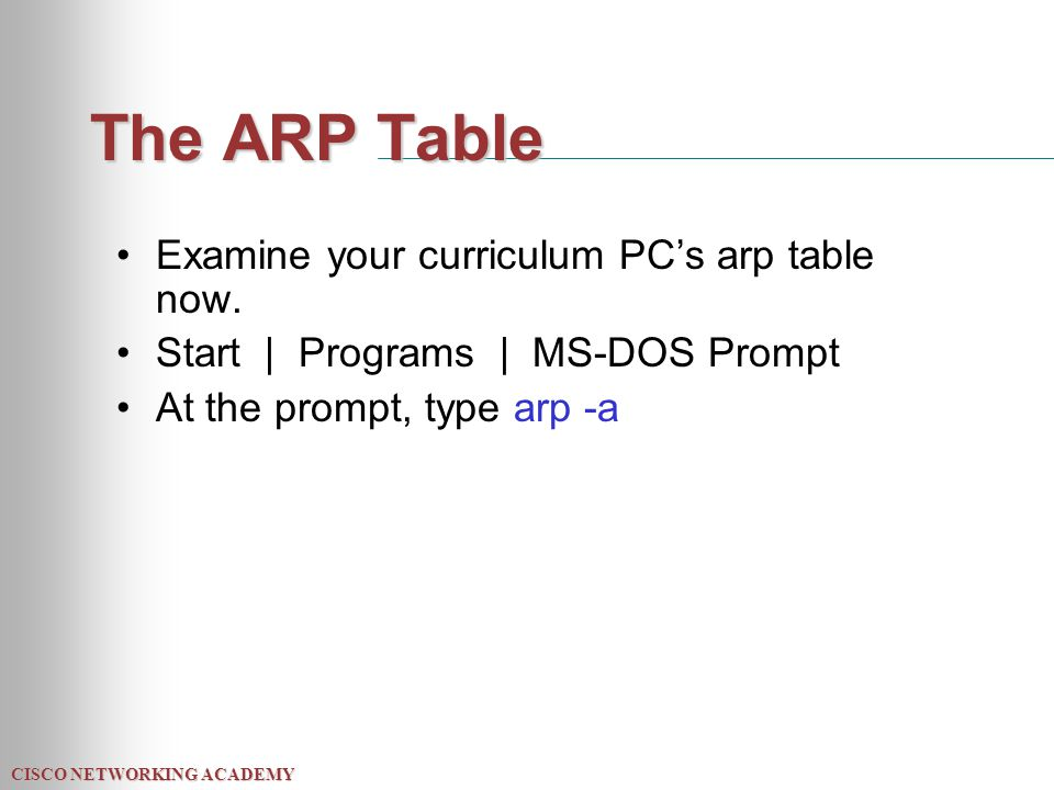 CISCO NETWORKING ACADEMY The ARP Table Examine your curriculum PC's arp table now.