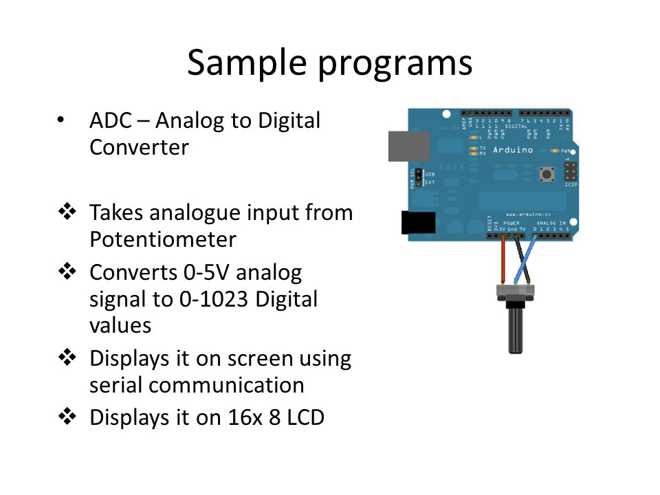 Sample programs ADC – Analog to Digital Converter  Takes analogue input from Potentiometer  Converts 0-5V analog signal to Digital values  Displays it on screen using serial communication  Displays it on 16x 8 LCD