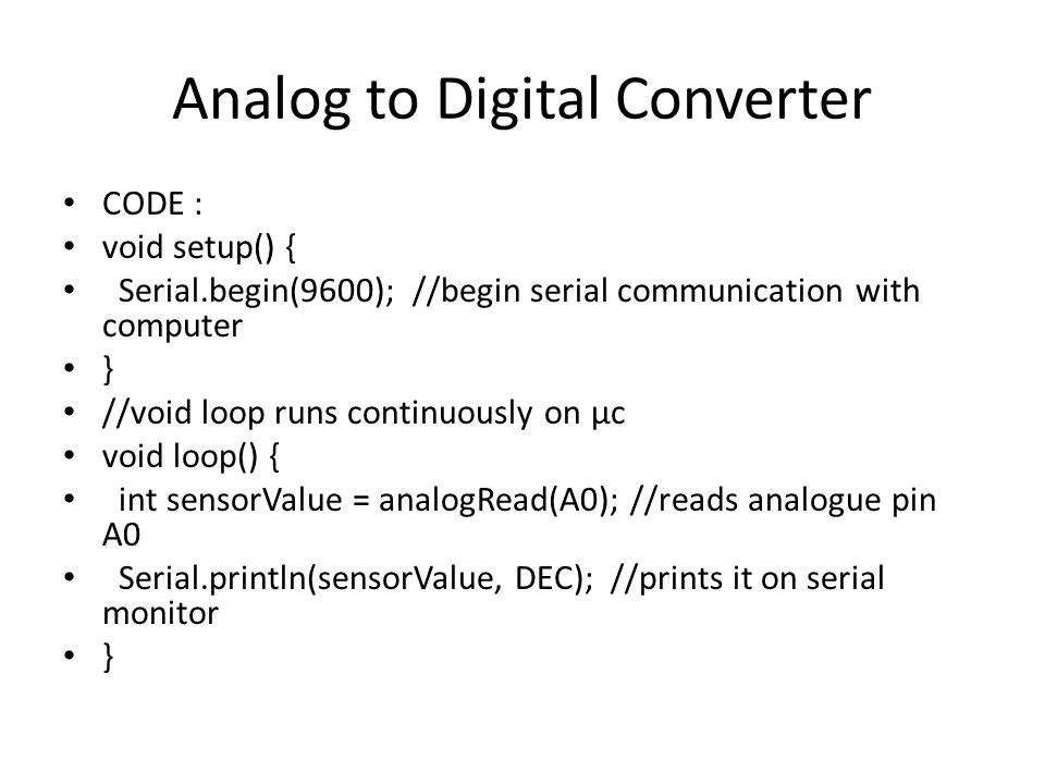 Analog to Digital Converter CODE : void setup() { Serial.begin(9600); //begin serial communication with computer } //void loop runs continuously on µc void loop() { int sensorValue = analogRead(A0); //reads analogue pin A0 Serial.println(sensorValue, DEC); //prints it on serial monitor }