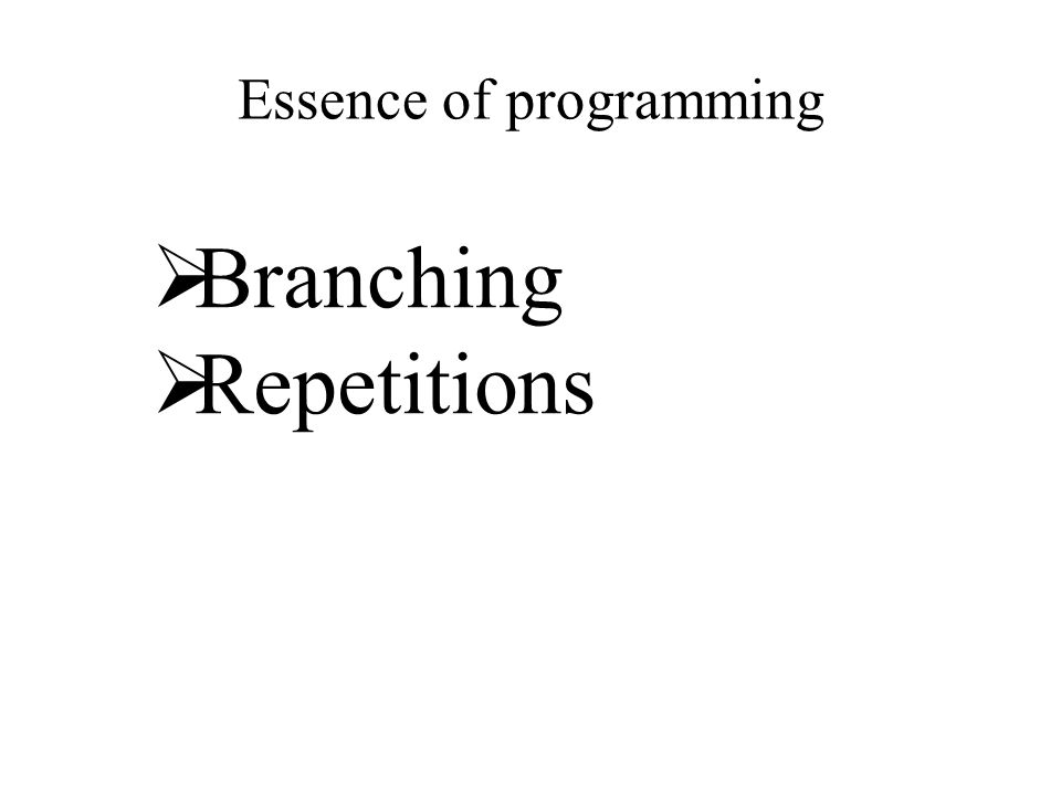 Essence of programming  Branching  Repetitions