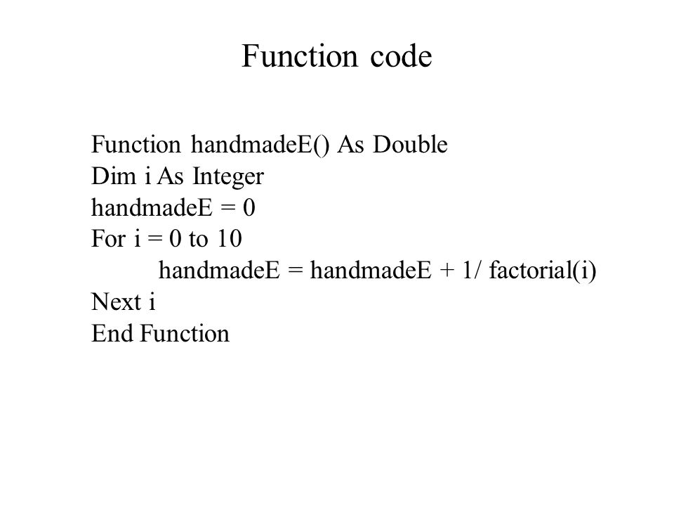 Function code Function handmadeE() As Double Dim i As Integer handmadeE = 0 For i = 0 to 10 handmadeE = handmadeE + 1/ factorial(i) Next i End Function