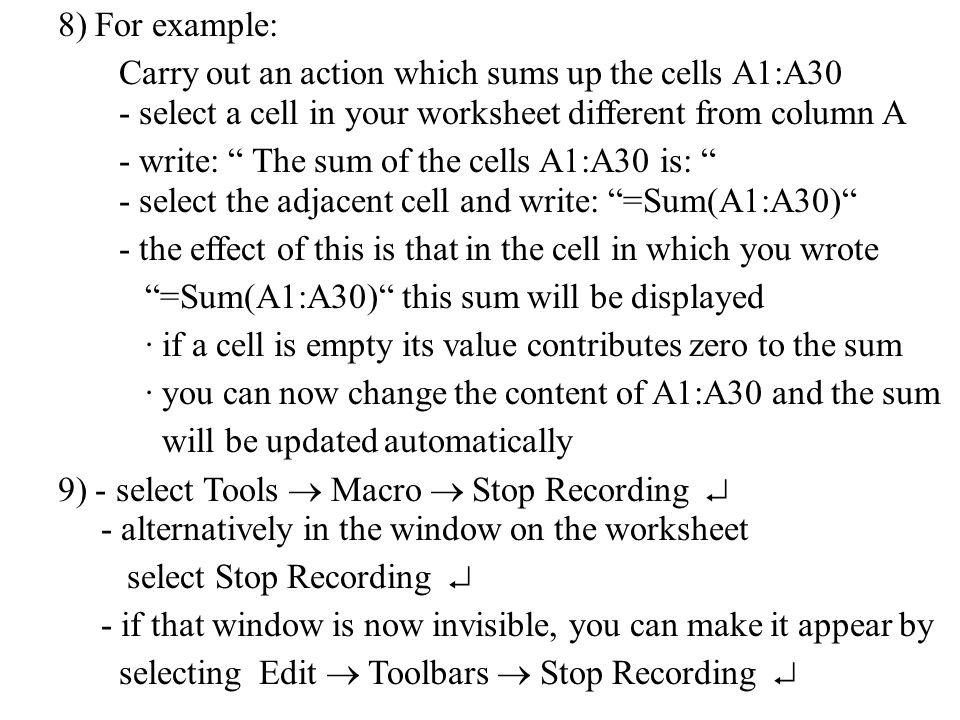 8) For example: Carry out an action which sums up the cells A1:A30 - select the adjacent cell and write: =Sum(A1:A30) - alternatively in the window on the worksheet select Stop Recording  - if that window is now invisible, you can make it appear by selecting Edit  Toolbars  Stop Recording  - select a cell in your worksheet different from column A - write: The sum of the cells A1:A30 is: 9) - select Tools  Macro  Stop Recording  - the effect of this is that in the cell in which you wrote =Sum(A1:A30) this sum will be displayed · if a cell is empty its value contributes zero to the sum · you can now change the content of A1:A30 and the sum will be updated automatically
