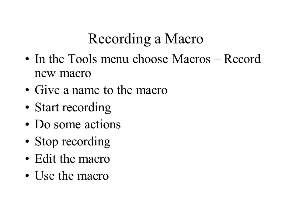 Recording a Macro In the Tools menu choose Macros – Record new macro Give a name to the macro Start recording Do some actions Stop recording Edit the macro Use the macro