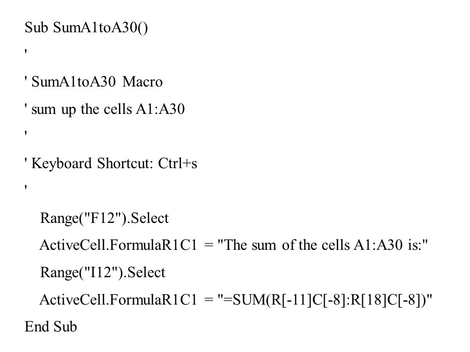 Sub SumA1toA30() SumA1toA30 Macro sum up the cells A1:A30 Keyboard Shortcut: Ctrl+s Range( F12 ).Select ActiveCell.FormulaR1C1 = The sum of the cells A1:A30 is: Range( I12 ).Select ActiveCell.FormulaR1C1 = =SUM(R[-11]C[-8]:R[18]C[-8]) End Sub
