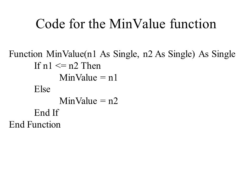 Code for the MinValue function Function MinValue(n1 As Single, n2 As Single) As Single If n1 <= n2 Then MinValue = n1 Else MinValue = n2 End If End Function