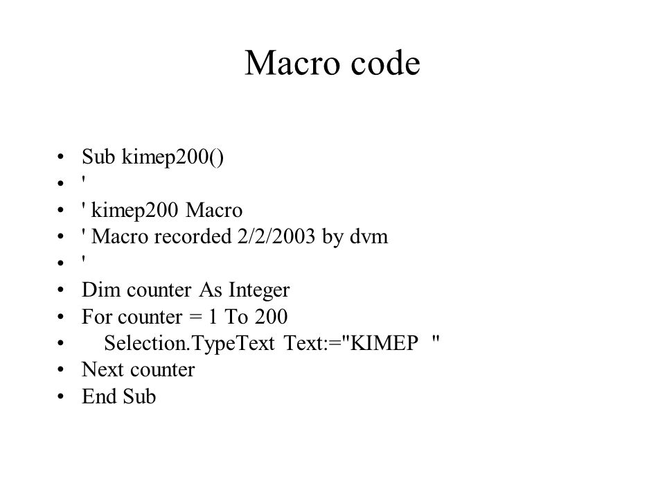 Macro code Sub kimep200() kimep200 Macro Macro recorded 2/2/2003 by dvm Dim counter As Integer For counter = 1 To 200 Selection.TypeText Text:= KIMEP Next counter End Sub
