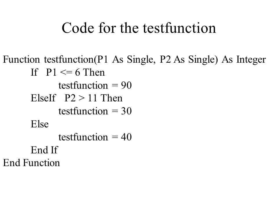 Code for the testfunction Function testfunction(P1 As Single, P2 As Single) As Integer If P1 <= 6 Then testfunction = 90 ElseIf P2 > 11 Then testfunction = 30 Else testfunction = 40 End If End Function