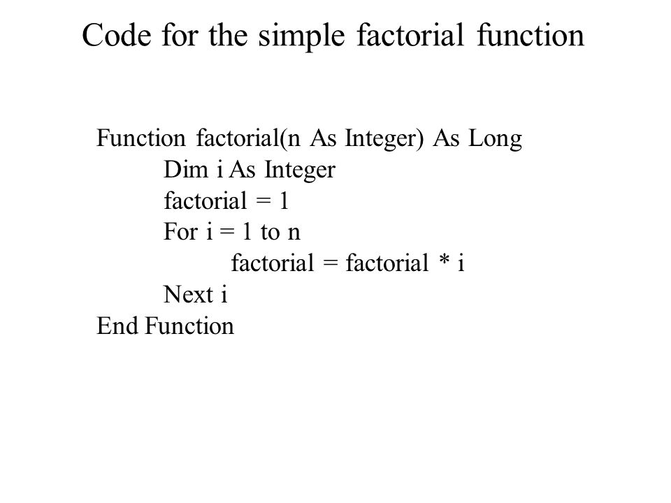 Code for the simple factorial function Function factorial(n As Integer) As Long Dim i As Integer factorial = 1 For i = 1 to n factorial = factorial * i Next i End Function