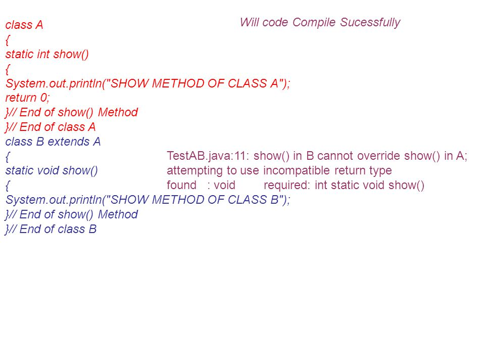 class A { static int show() { System.out.println( SHOW METHOD OF CLASS A ); return 0; }// End of show() Method }// End of class A class B extends A { static void show() { System.out.println( SHOW METHOD OF CLASS B ); }// End of show() Method }// End of class B Will code Compile Sucessfully TestAB.java:11: show() in B cannot override show() in A; attempting to use incompatible return type found : void required: int static void show()