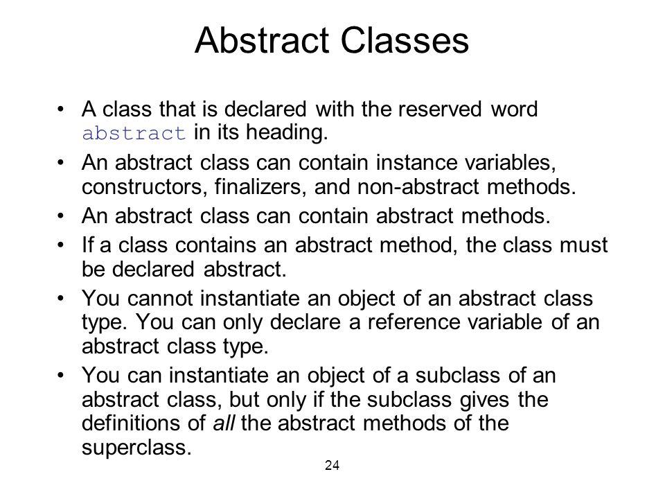 24 Abstract Classes A class that is declared with the reserved word abstract in its heading.