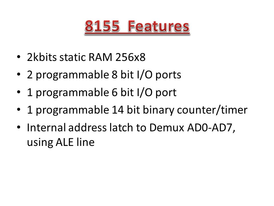 2kbits static RAM 256x8 2 programmable 8 bit I/O ports 1 programmable 6 bit I/O port 1 programmable 14 bit binary counter/timer Internal address latch to Demux AD0-AD7, using ALE line