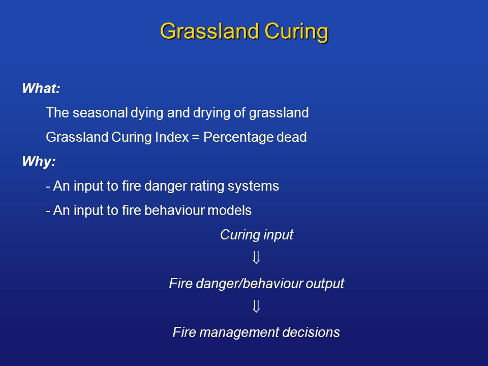 Grassland Curing What: The seasonal dying and drying of grassland Grassland Curing Index = Percentage dead Why: - An input to fire danger rating systems - An input to fire behaviour models Curing input  Fire danger/behaviour output  Fire management decisions