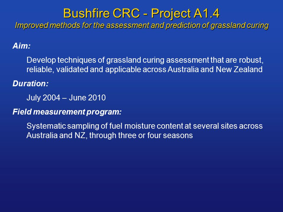 Bushfire CRC - Project A1.4 Improved methods for the assessment and prediction of grassland curing Aim: Develop techniques of grassland curing assessment that are robust, reliable, validated and applicable across Australia and New Zealand Duration: July 2004 – June 2010 Field measurement program: Systematic sampling of fuel moisture content at several sites across Australia and NZ, through three or four seasons