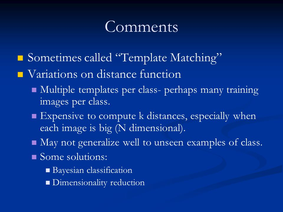 Comments Sometimes called Template Matching Variations on distance function Multiple templates per class- perhaps many training images per class.