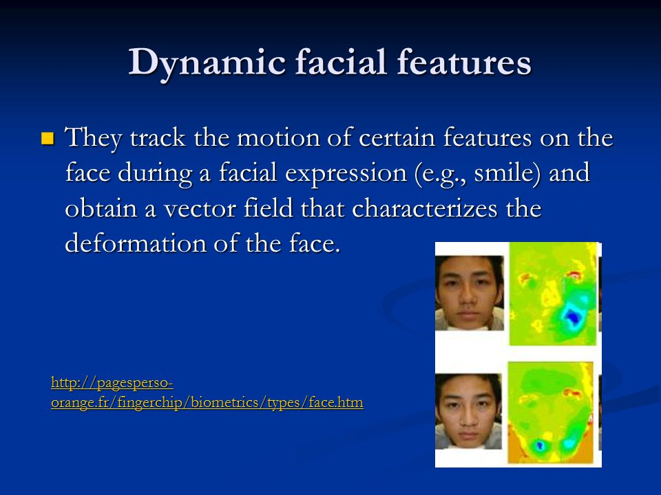 Dynamic facial features They track the motion of certain features on the face during a facial expression (e.g., smile) and obtain a vector field that characterizes the deformation of the face.