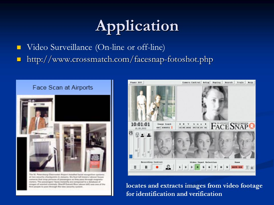 Application Video Surveillance (On-line or off-line)     locates and extracts images from video footage for identification and verification
